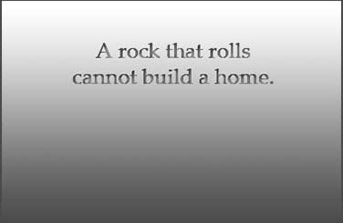stone quotatins: a rock that rolls cannot build a home